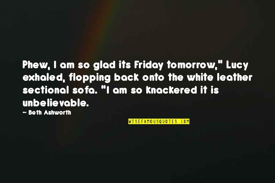 """Sofa Quotes By Beth Ashworth: Phew, I am so glad its Friday tomorrow,"""""""