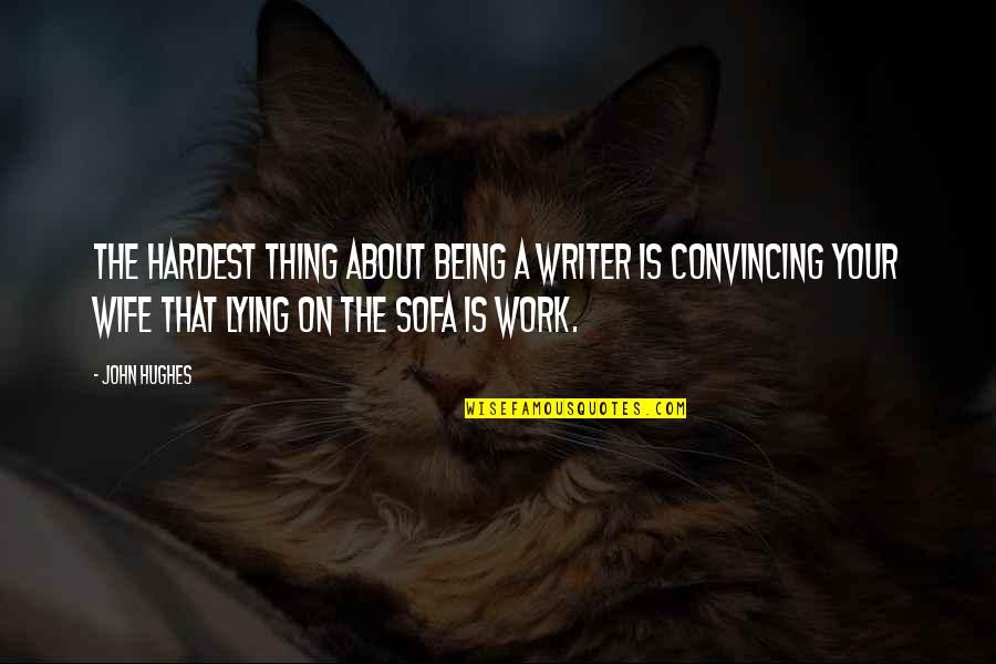 Sofa Quotes By John Hughes: The hardest thing about being a writer is