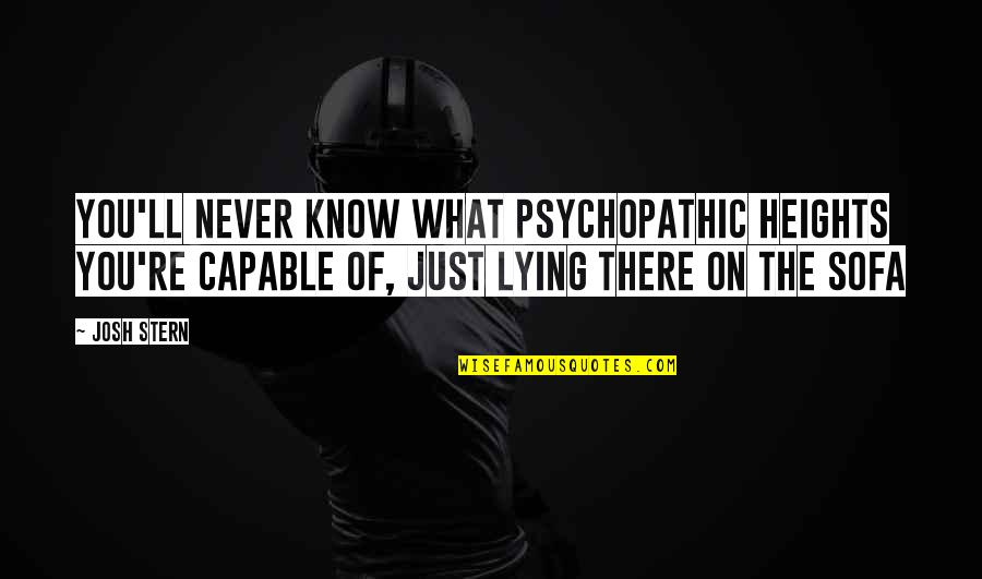 Sofa Quotes By Josh Stern: You'll never know what psychopathic heights you're capable