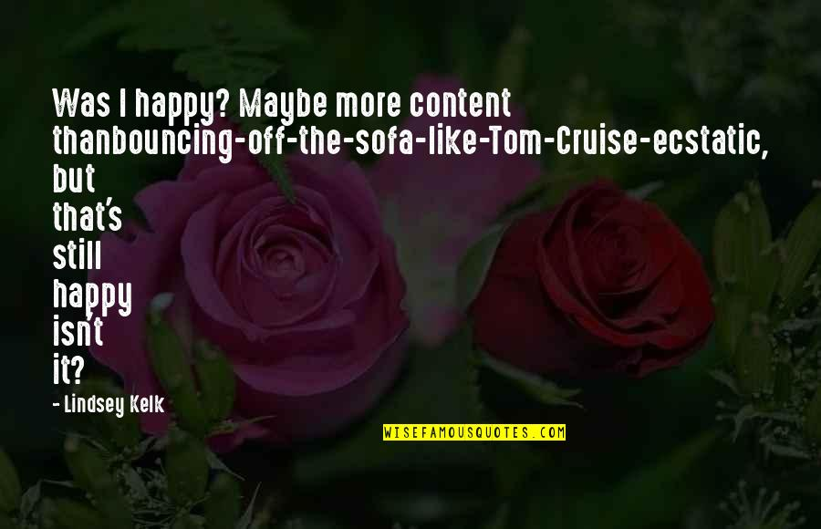 Sofa Quotes By Lindsey Kelk: Was I happy? Maybe more content thanbouncing-off-the-sofa-like-Tom-Cruise-ecstatic, but