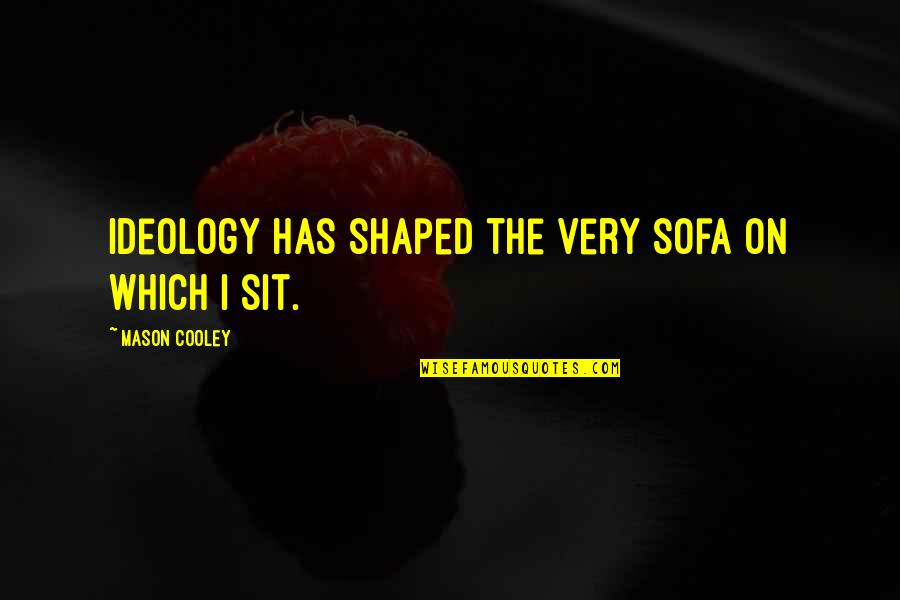 Sofa Quotes By Mason Cooley: Ideology has shaped the very sofa on which