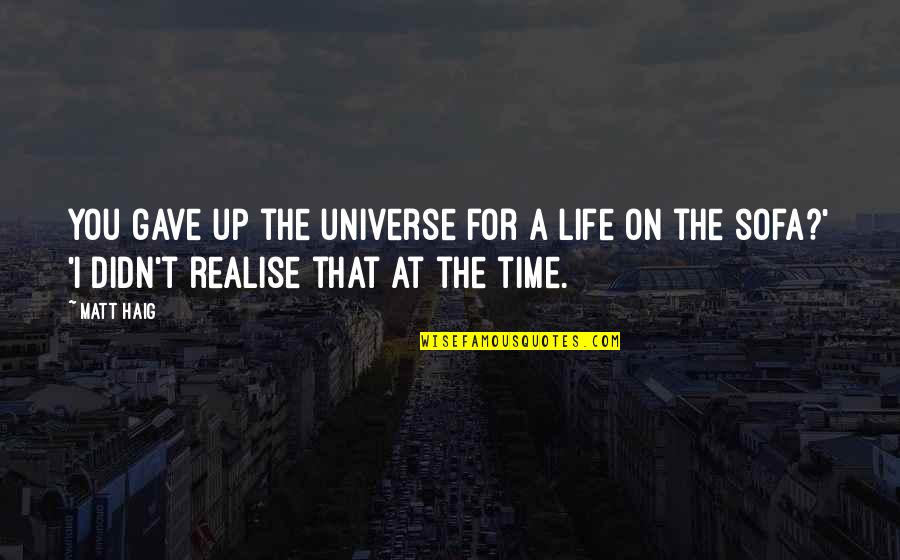 Sofa Quotes By Matt Haig: You gave up the universe for a life