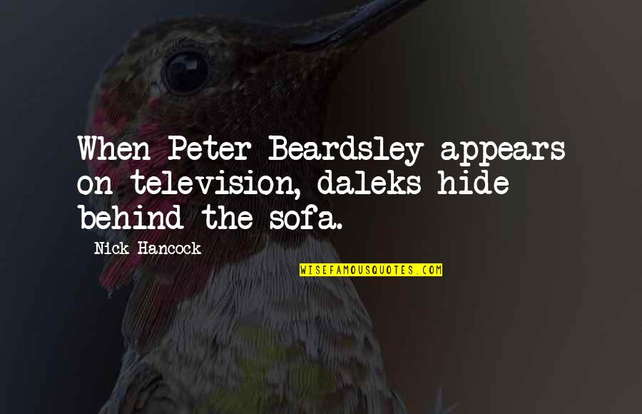 Sofa Quotes By Nick Hancock: When Peter Beardsley appears on television, daleks hide