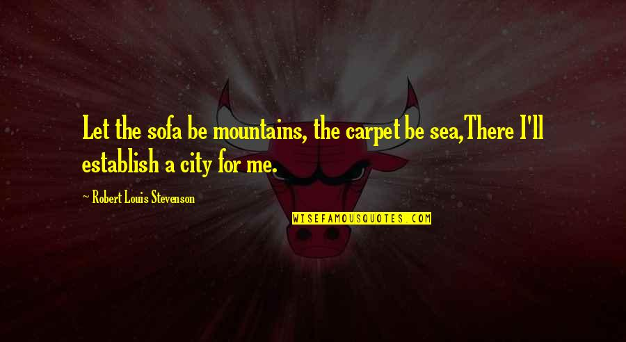 Sofa Quotes By Robert Louis Stevenson: Let the sofa be mountains, the carpet be