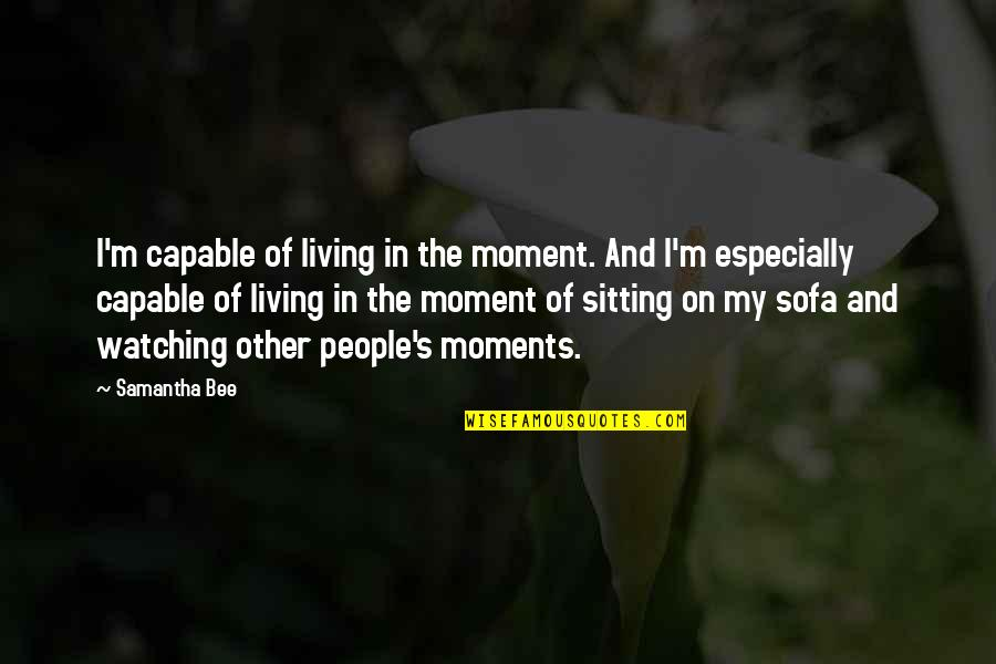 Sofa Quotes By Samantha Bee: I'm capable of living in the moment. And