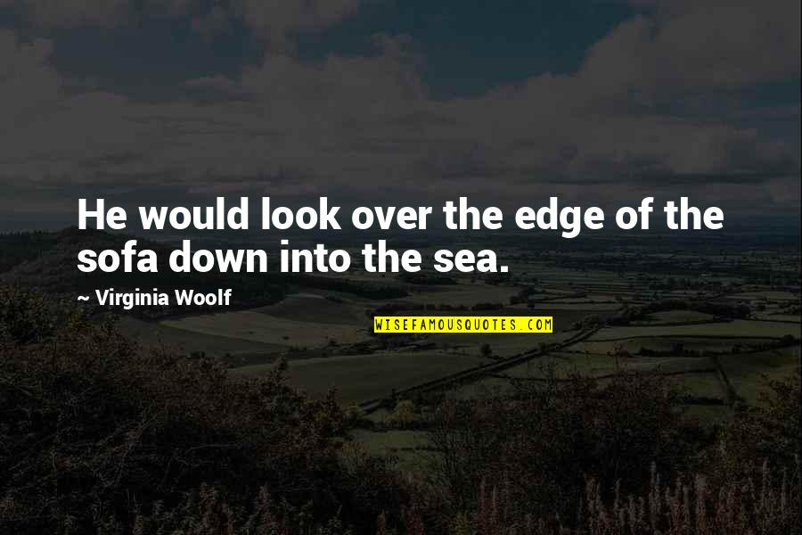 Sofa Quotes By Virginia Woolf: He would look over the edge of the