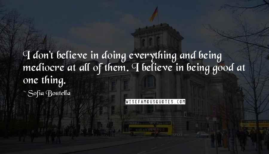 Sofia Boutella quotes: I don't believe in doing everything and being mediocre at all of them. I believe in being good at one thing.