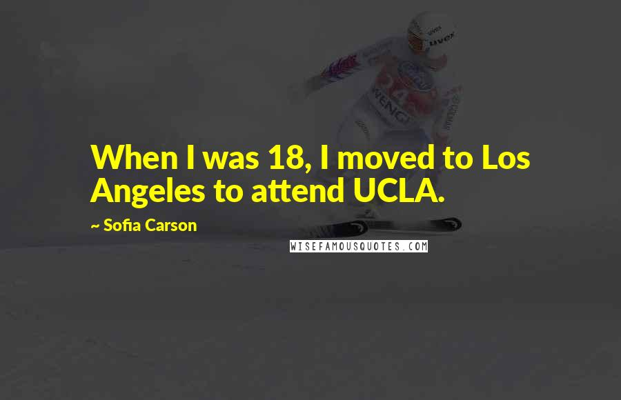 Sofia Carson quotes: When I was 18, I moved to Los Angeles to attend UCLA.
