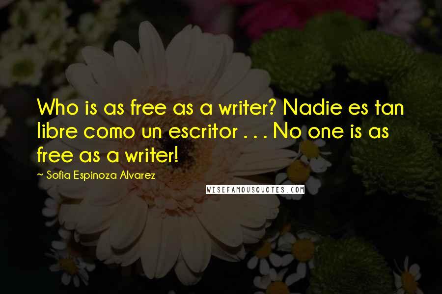 Sofia Espinoza Alvarez quotes: Who is as free as a writer? Nadie es tan libre como un escritor . . . No one is as free as a writer!