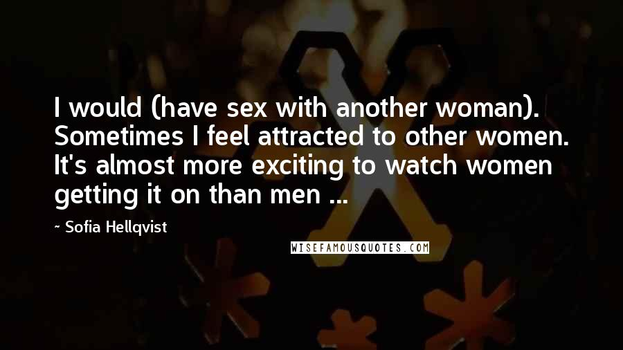 Sofia Hellqvist quotes: I would (have sex with another woman). Sometimes I feel attracted to other women. It's almost more exciting to watch women getting it on than men ...