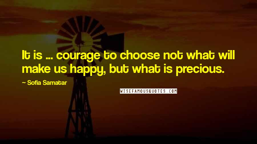 Sofia Samatar quotes: It is ... courage to choose not what will make us happy, but what is precious.