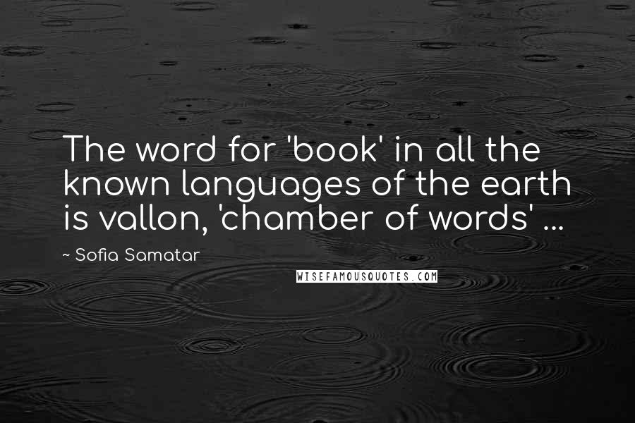 Sofia Samatar quotes: The word for 'book' in all the known languages of the earth is vallon, 'chamber of words' ...