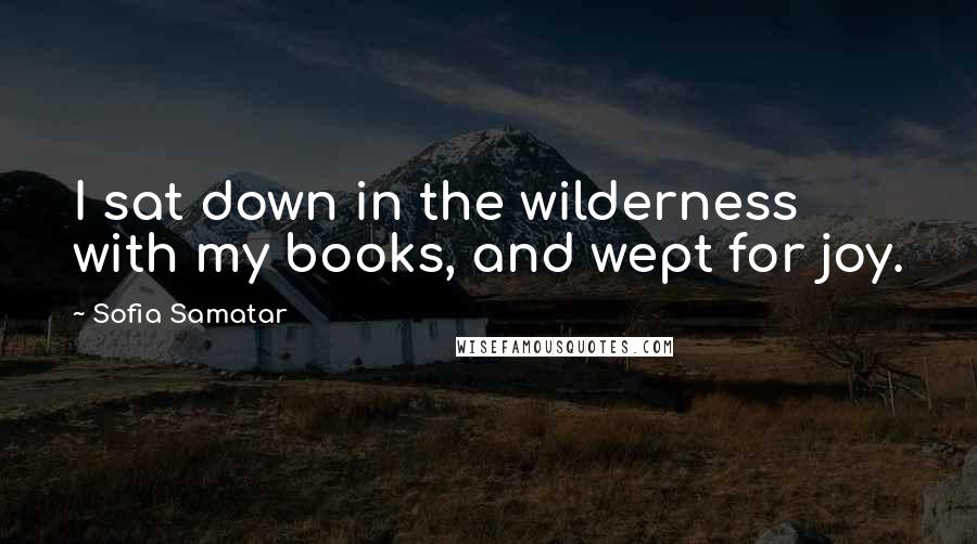 Sofia Samatar quotes: I sat down in the wilderness with my books, and wept for joy.