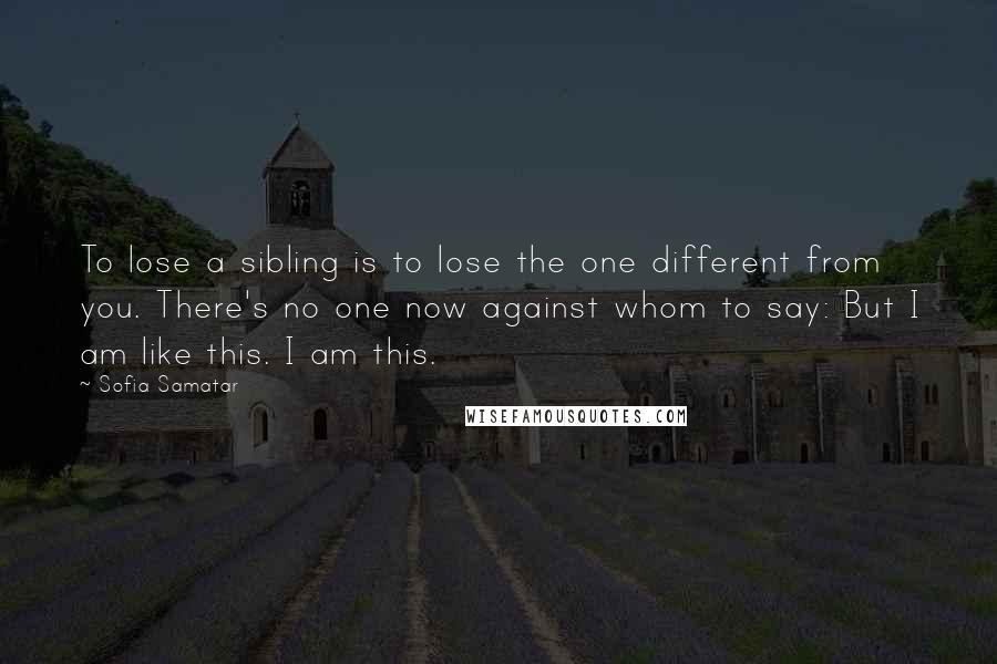 Sofia Samatar quotes: To lose a sibling is to lose the one different from you. There's no one now against whom to say: But I am like this. I am this.