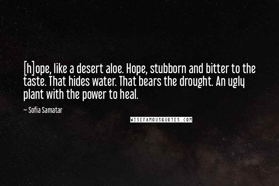 Sofia Samatar quotes: [h]ope, like a desert aloe. Hope, stubborn and bitter to the taste. That hides water. That bears the drought. An ugly plant with the power to heal.