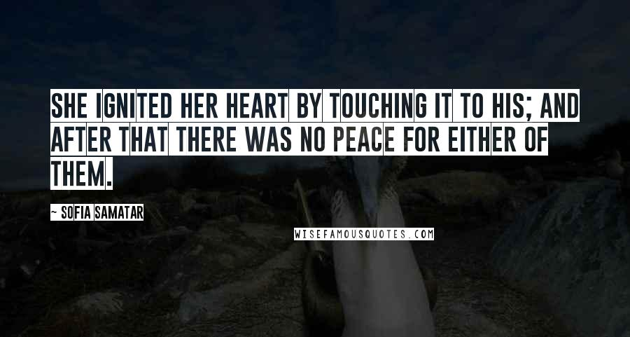 Sofia Samatar quotes: She ignited her heart by touching it to his; and after that there was no peace for either of them.