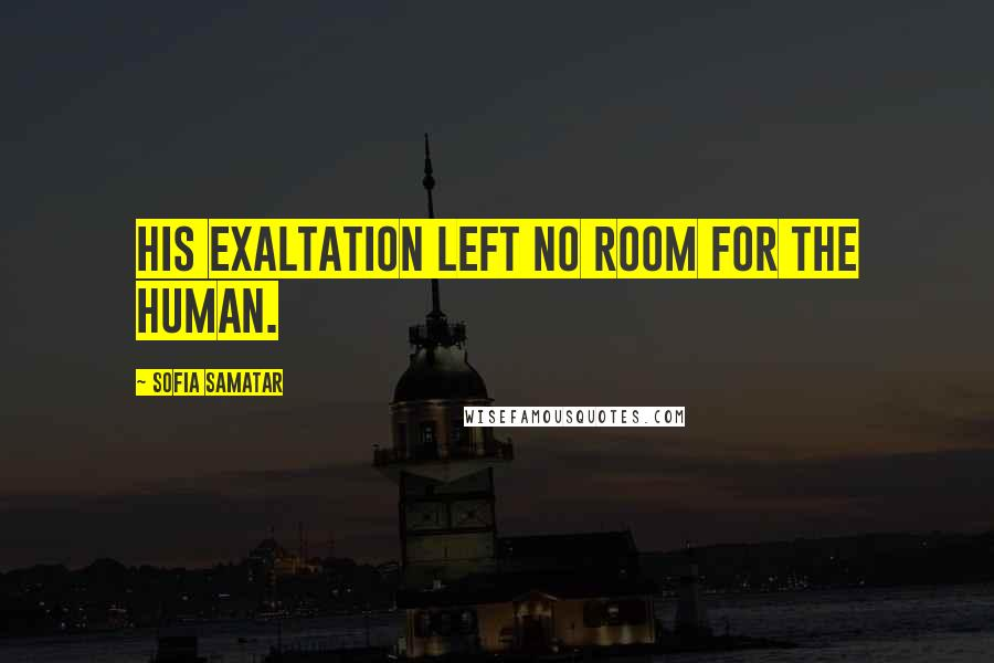 Sofia Samatar quotes: His exaltation left no room for the human.