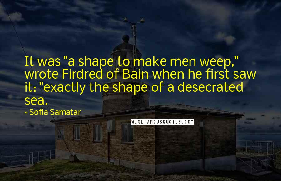 "Sofia Samatar quotes: It was ""a shape to make men weep,"" wrote Firdred of Bain when he first saw it: ""exactly the shape of a desecrated sea."