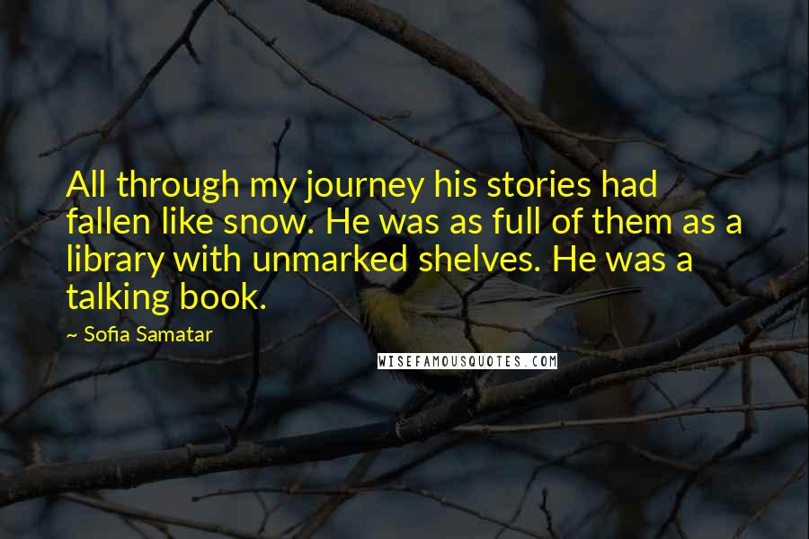 Sofia Samatar quotes: All through my journey his stories had fallen like snow. He was as full of them as a library with unmarked shelves. He was a talking book.