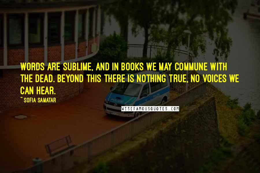 Sofia Samatar quotes: Words are sublime, and in books we may commune with the dead. Beyond this there is nothing true, no voices we can hear.