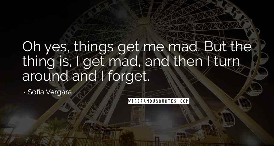 Sofia Vergara quotes: Oh yes, things get me mad. But the thing is, I get mad, and then I turn around and I forget.