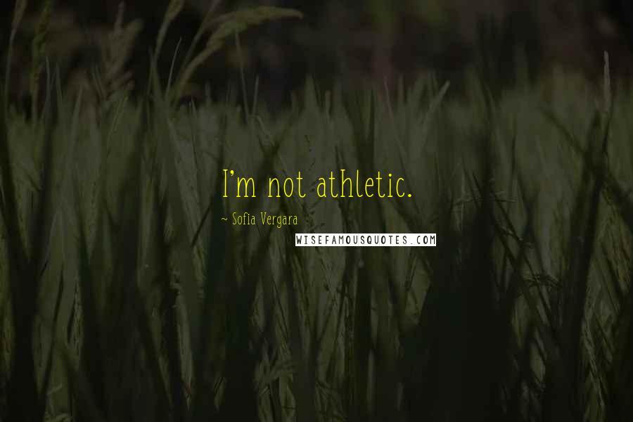Sofia Vergara quotes: I'm not athletic.