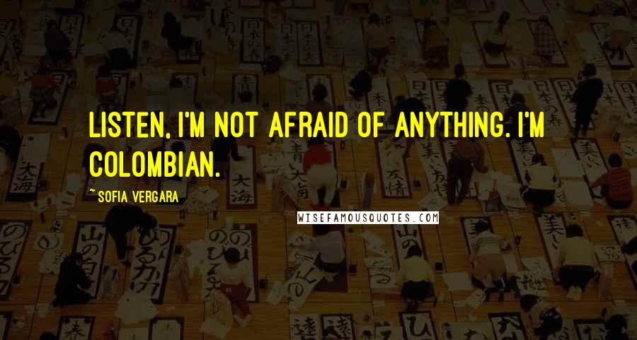 Sofia Vergara quotes: Listen, I'm not afraid of anything. I'm Colombian.