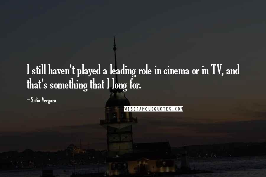 Sofia Vergara quotes: I still haven't played a leading role in cinema or in TV, and that's something that I long for.