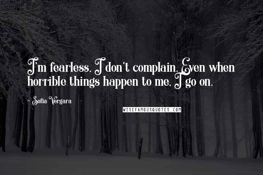 Sofia Vergara quotes: I'm fearless, I don't complain. Even when horrible things happen to me, I go on.