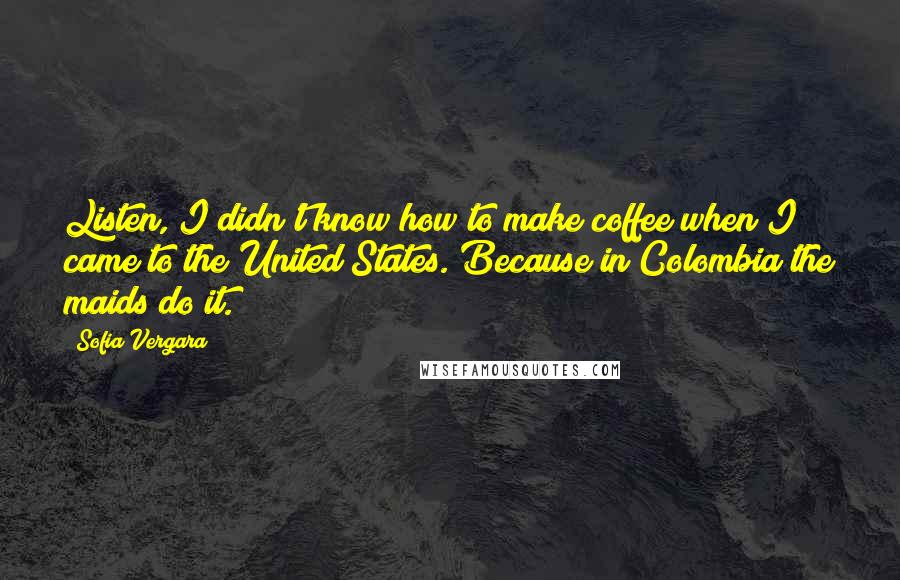 Sofia Vergara quotes: Listen, I didn't know how to make coffee when I came to the United States. Because in Colombia the maids do it.