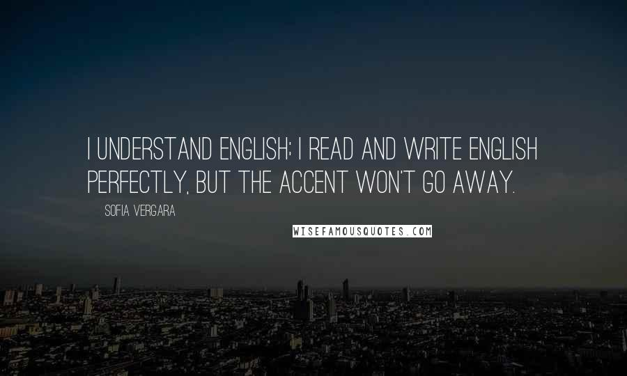 Sofia Vergara quotes: I understand English; I read and write English perfectly, but the accent won't go away.