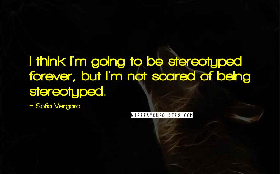 Sofia Vergara quotes: I think I'm going to be stereotyped forever, but I'm not scared of being stereotyped.