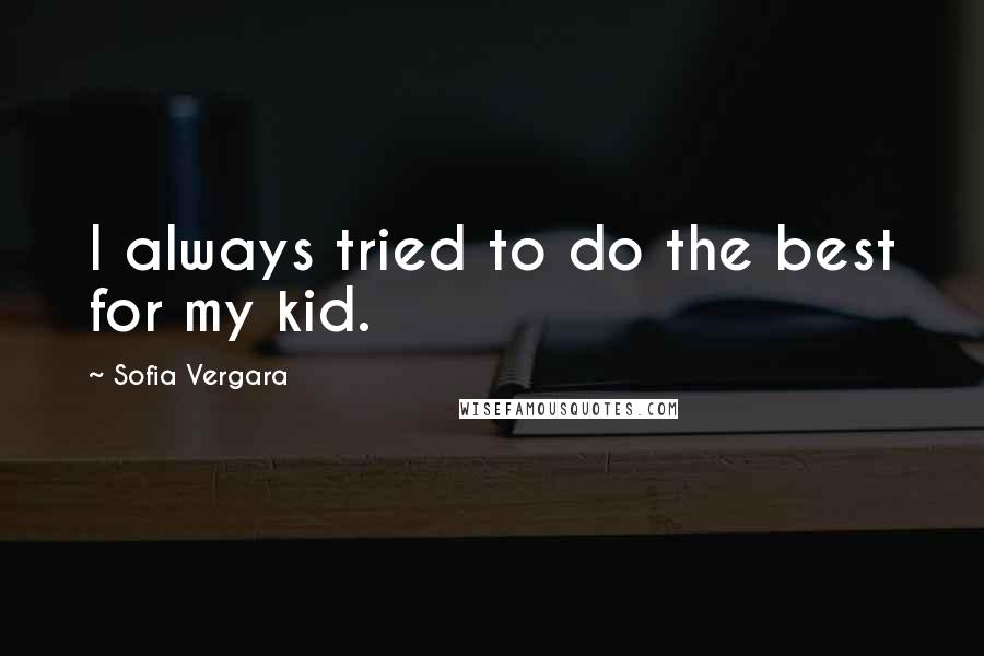 Sofia Vergara quotes: I always tried to do the best for my kid.