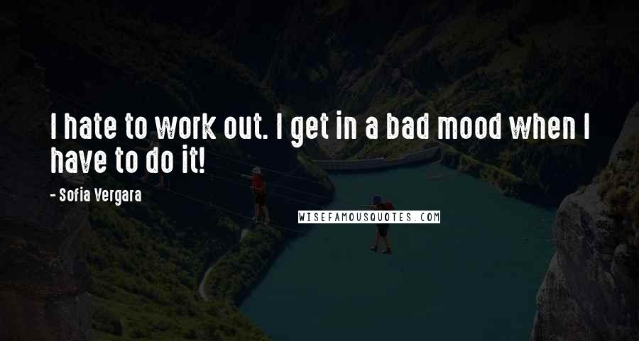 Sofia Vergara quotes: I hate to work out. I get in a bad mood when I have to do it!