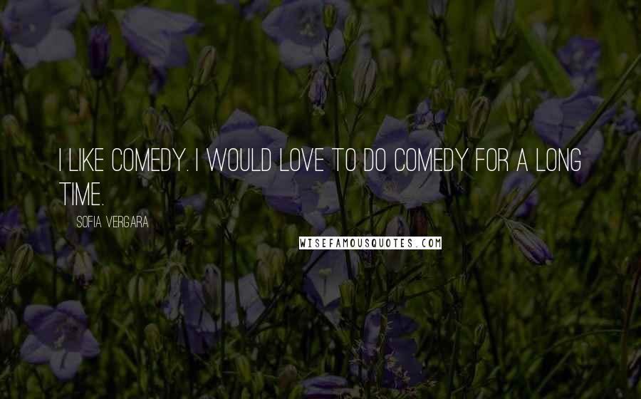 Sofia Vergara quotes: I like comedy. I would love to do comedy for a long time.