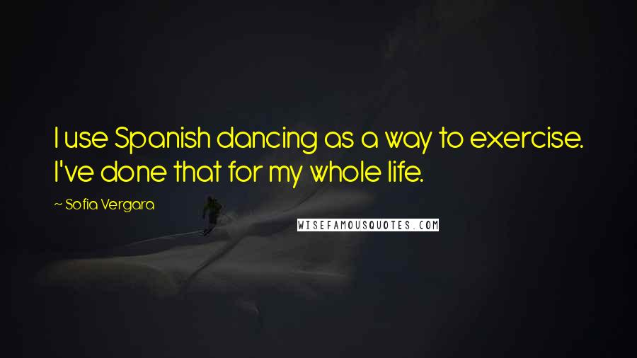 Sofia Vergara quotes: I use Spanish dancing as a way to exercise. I've done that for my whole life.