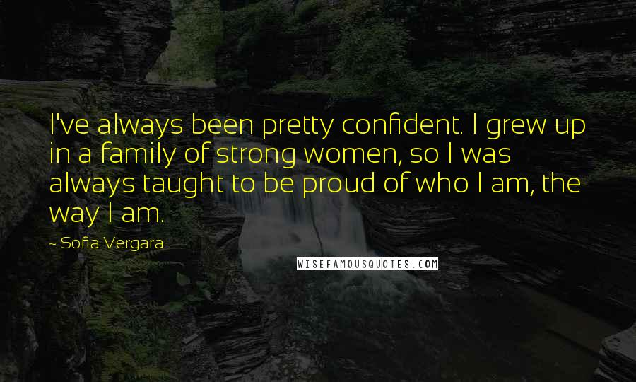 Sofia Vergara quotes: I've always been pretty confident. I grew up in a family of strong women, so I was always taught to be proud of who I am, the way I am.