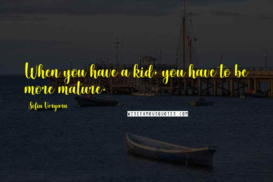 Sofia Vergara quotes: When you have a kid, you have to be more mature.