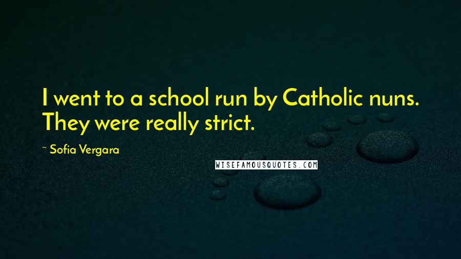 Sofia Vergara quotes: I went to a school run by Catholic nuns. They were really strict.