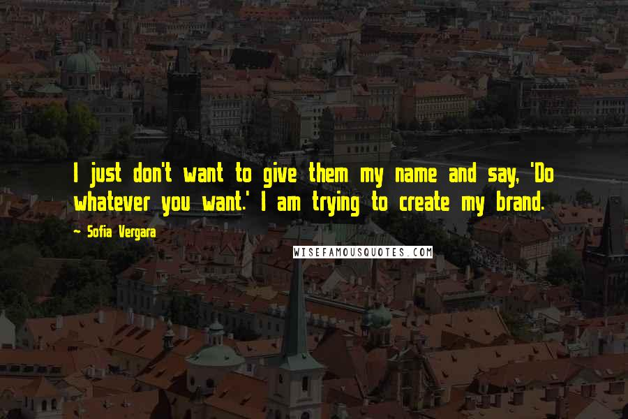Sofia Vergara quotes: I just don't want to give them my name and say, 'Do whatever you want.' I am trying to create my brand.