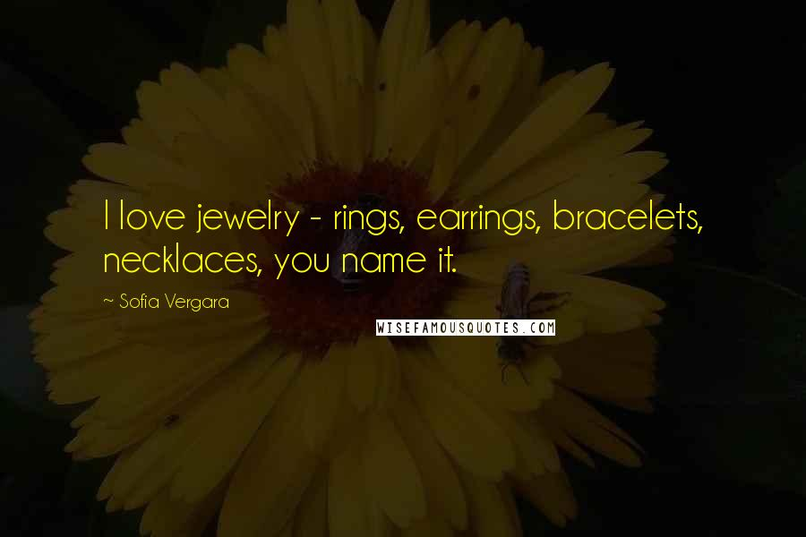 Sofia Vergara quotes: I love jewelry - rings, earrings, bracelets, necklaces, you name it.