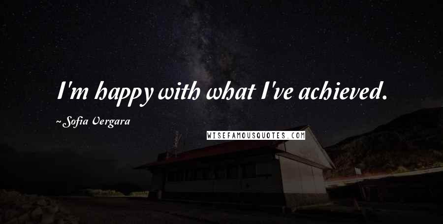 Sofia Vergara quotes: I'm happy with what I've achieved.