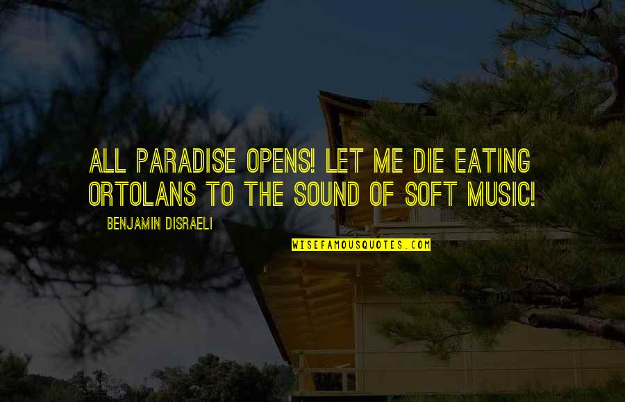 Soft Music Quotes By Benjamin Disraeli: All Paradise opens! Let me die eating ortolans