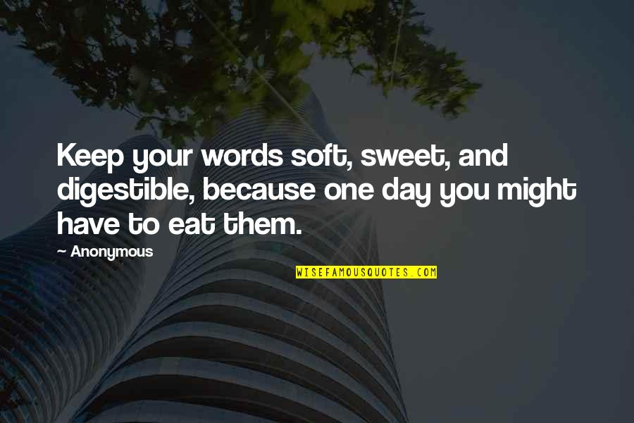 Soft Words Quotes By Anonymous: Keep your words soft, sweet, and digestible, because