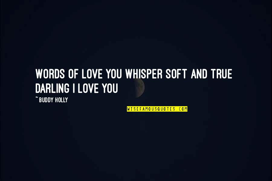 Soft Words Quotes By Buddy Holly: Words of love you whisper soft and true