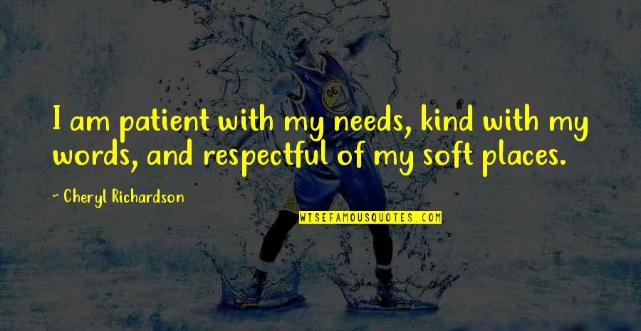 Soft Words Quotes By Cheryl Richardson: I am patient with my needs, kind with