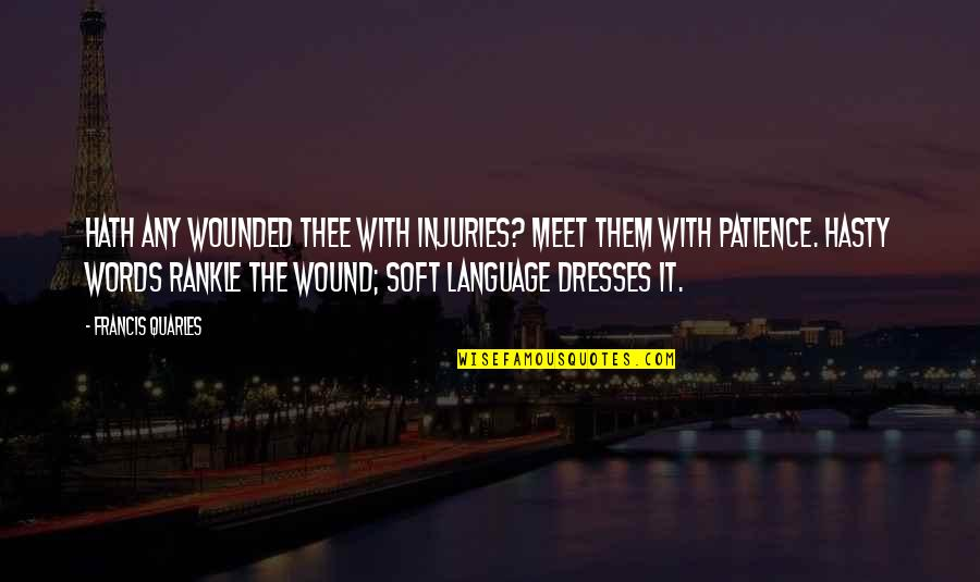 Soft Words Quotes By Francis Quarles: Hath any wounded thee with injuries? Meet them