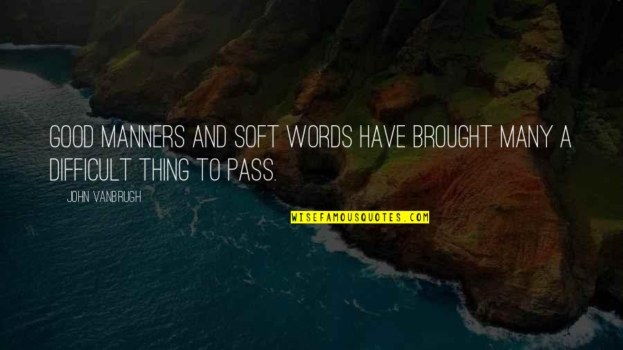 Soft Words Quotes By John Vanbrugh: Good manners and soft words have brought many