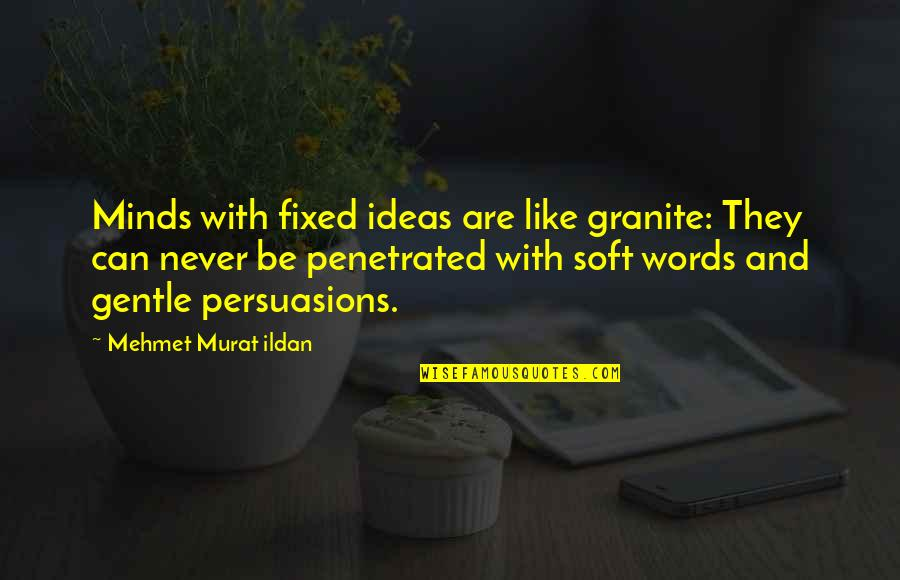Soft Words Quotes By Mehmet Murat Ildan: Minds with fixed ideas are like granite: They