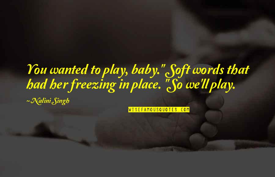 """Soft Words Quotes By Nalini Singh: You wanted to play, baby."""" Soft words that"""